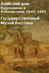 Азийский дом. Художники в Узбекистане (1941-1945). Государственный Музей Востока