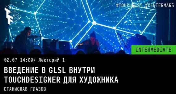 Станислав Глазов. Введение в GLSL внутри TouchDesigner для художника.