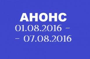 Анонс на неделю 01.08 – 07.08.2016.
