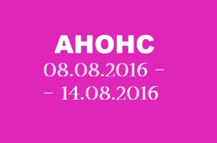 Анонс на неделю 08.08 – 14.08.2016