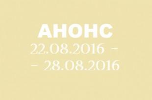 Анонс на неделю 22.08 – 28.08.2016.