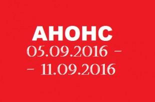 Анонс на неделю 05.09 – 11.09.2016.