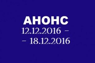 Анонс на неделю 12.12 – 18.12.2016.