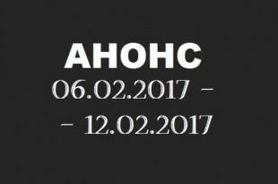 Анонс на неделю 06.02 – 12.02.2017.