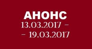 Анонс на неделю 13.03 – 19.03.2017.