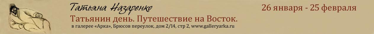 Татьяна Назаренко. Татьянин день. Путешествие на Восток. Галерея АРКА. 26 января - 25 февраля 2018