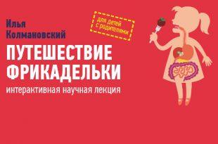 Познавательная лекция для детей и взрослых «Путешествие фрикадельки» Ильи Колмановского.