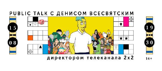 Public talk с директором телеканала 2х2 Денисом Всесвятским.