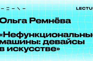 Лекция Ольги Ремнёвой «Нефункциональные машины: девайсы в искусстве».