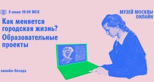 Онлайн-беседа «Об образовательных проектах» из цикла «Как меняется городская жизнь» Музея Москвы.