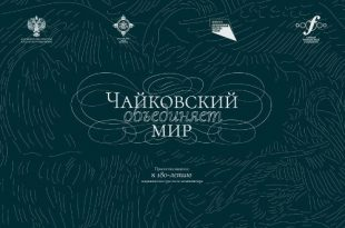 Проект «Чайковский объединяет мир». К 180-летию выдающегося русского композитора.