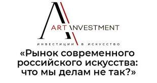 Вебинар ARTinvestment.RU «Рынок современного российского искусства: что мы делам не так?».